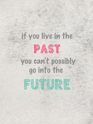 if you live in the past you can't possibly go into the future