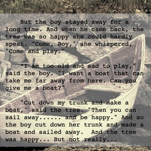 """But the boy stayed away for a long time. And when he came back, the tree was so happy she could hardly speak. """"Come, Boy,"""" she whispered, """"Come and play."""" """"I am too old and sad to play,"""" said the boy. """"I want a boat that can take me far away from here. Can you give me a boat?"""" """"Cut down my trunk and make a boat,"""" said the tree. """"Then you can sail away...... and be happy."""" And so the boy cut down her trunk and made a boat and sailed away. And the tree was happy... But not really..."""