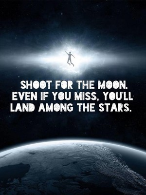 Shoot for the moon. Even if you miss, you'll land among the stars.