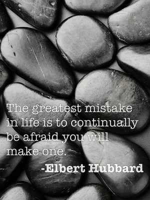 The greatest mistake in life is to continually be afraid you will make one. -Elbert Hubbard