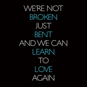 We're not Broken Just Bent And we can Learn To Love Again