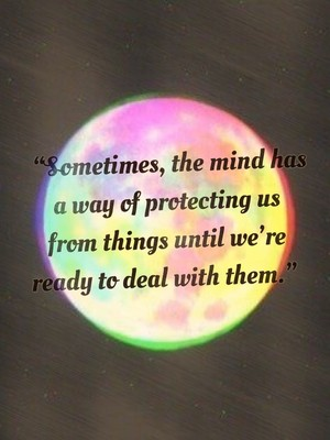 """Sometimes, the mind has a way of protecting us from things until we're ready to deal with them."""