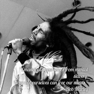 """""""Emancipate yourselves from mental slavery. None but ourselves can free our minds."""" ― Bob Marley"""