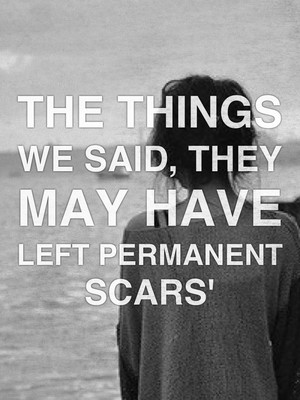 The things we said, they may have left permanent scars'