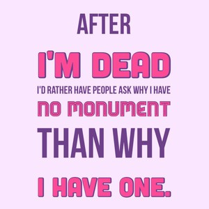 After I'm dead I'd rather have people ask why I have no monument than why I have one.