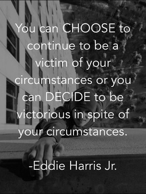You can CHOOSE to continue to be a victim of your circumstances or you can DECIDE to be victorious in spite of your circumstances. -Eddie Harris Jr.
