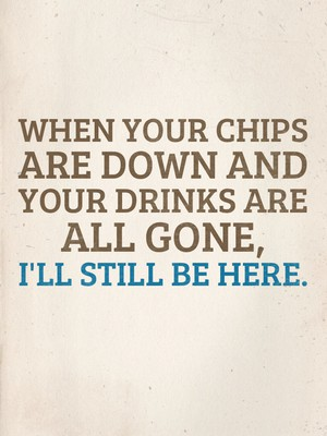 When your chips are down and your drinks are all gone, I'll still be here.