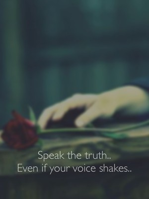 Speak the truth.. Even if your voice shakes..