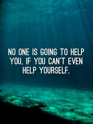 No one is going to help you, if you can't even help yourself.