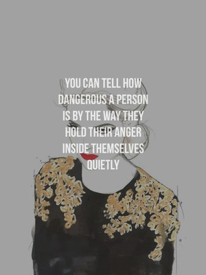 You can tell how dangerous a person is by the way they hold their anger inside themselves quietly