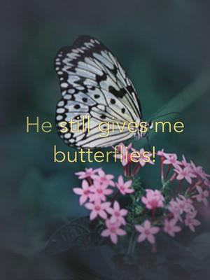 He still gives me butterflies!