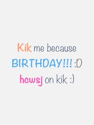 Kik me because BIRTHDAY!!! :D hcwsj on kik :)