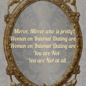 Mirror, Mirror who is pretty? Women on Internet Dating are Women on Internet Dating are You are Not You are Not at all