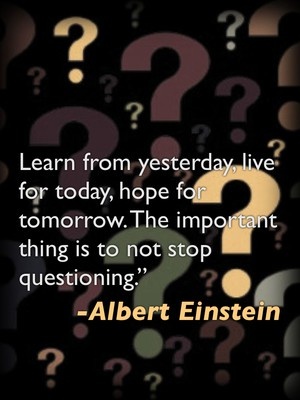 "Learn from yesterday, live for today, hope for tomorrow. The important thing is to not stop questioning."" -Albert Einstein"