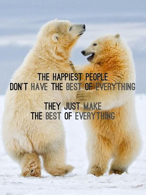 The happiest people don't have the best of everything They just make the best of everything