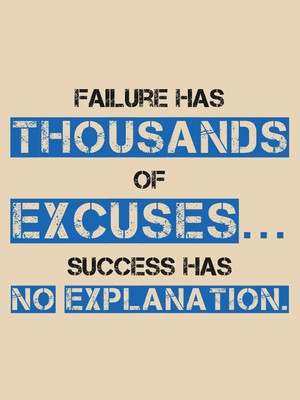 Failure has thousands of excuses… Success has no explanation.