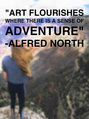 """Art flourishes where there is a sense of adventure"" -Alfred North"