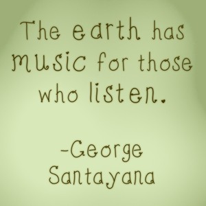 The earth has music for those who listen. -George Santayana