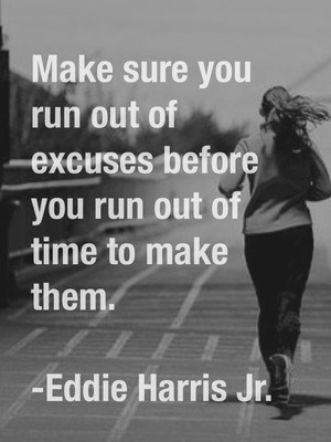Make sure you run out of excuses before you run out of time to make them. -Eddie Harris Jr.