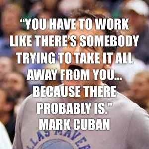 """You have to work like there's somebody trying to take it all away from you… because there probably is."" Mark Cuban"