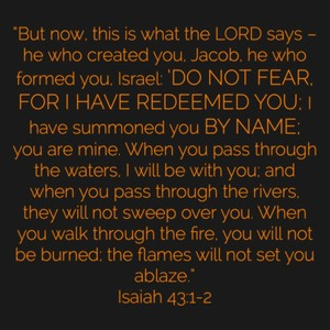 """But now, this is what the LORD says – he who created you, Jacob, he who formed you, Israel: 'Do not fear, for I have redeemed you; I have summoned you by name; you are mine. When you pass through the waters, I will be with you; and when you pass through the rivers, they will not sweep over you. When you walk through the fire, you will not be burned; the flames will not set you ablaze."" ‭‭Isaiah‬ ‭43:1-2‬"
