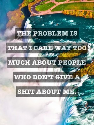 The problem is that I care way too much about people who don't give a shit about me.