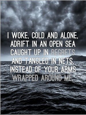 I woke, cold and alone, Adrift in an open sea Caught up in regrets And tangled in nets, Instead of your arms wrapped around me.