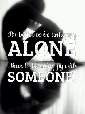 It's better to be unhappy alone , than to be unhappy with someone.