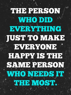 The person who did everything just to make everyone happy is the same person who needs it the most.