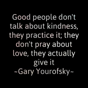 Good people don't talk about kindness, they practice it; they don't pray about love, they actually give it ~Gary Yourofsky~