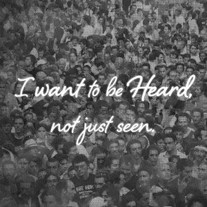 I want to be Heard, not just seen.
