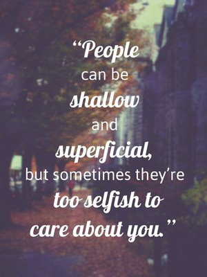 """People can be shallow and superficial, but sometimes they're too selfish to care about you."""
