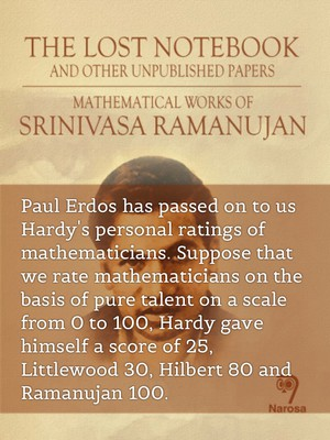 Paul Erdos has passed on to us Hardy's personal ratings of mathematicians. Suppose that we rate mathematicians on the basis of pure talent on a scale from 0 to 100, Hardy gave himself a score of 25, Littlewood 30, Hilbert 80 and Ramanujan 100.
