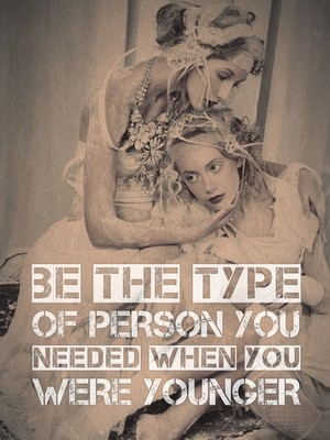 Be the type of person you needed when you were younger