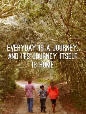 Everyday is a journey, and its journey itself is home