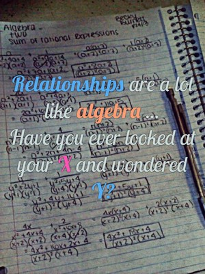 Relationships are a lot like algebra ... Have you ever looked at your X and wondered Y?