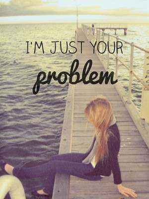 I'm just your problem