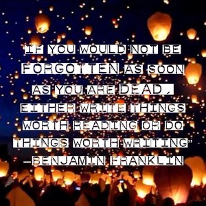 "If you would not be forgotten as soon as you are dead, either write things worth reading or do things worth writing"" —Benjamin Franklin"