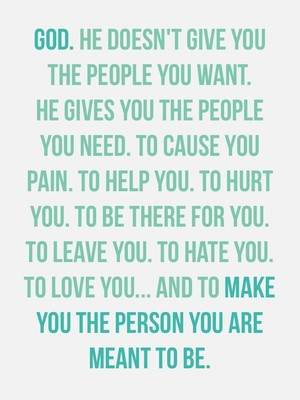 GOD. He doesn't give you the people you want. He gives you the people you need. To cause you pain. To help you. To hurt you. To be there for you. To leave you. To hate you. To love you... and to make you the person you are meant to be.
