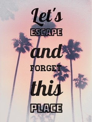 Let's escape and forget this place