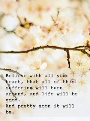Believe with all your heart, that all of this suffering will turn around, and life will be good. And pretty soon it will be.