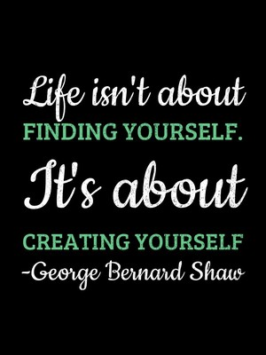 Life isn't about finding yourself. It's about creating yourself -George Bernard Shaw