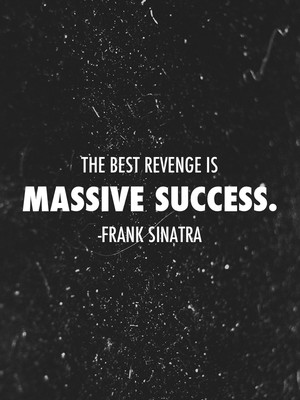 The best revenge is massive success. -Frank Sinatra
