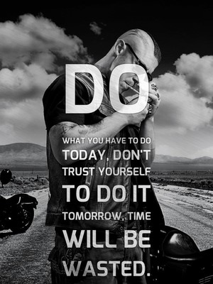 Do what you have to do Today, don't trust yourself to do it tomorrow, time will be wasted.