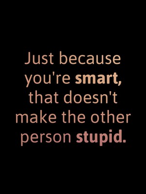 Just because you're smart, that doesn't make the other person stupid.