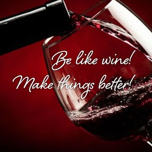 Be like wine! Make things better!