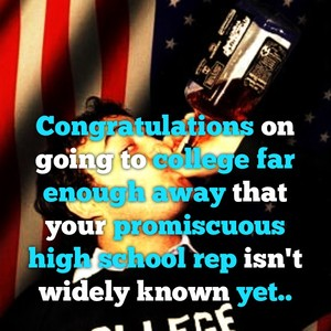 Congratulations on going to college far enough away that your promiscuous high school rep isn't widely known yet..