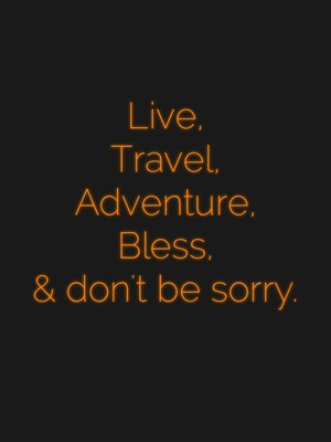 Live, Travel, Adventure, Bless, & don't be sorry.