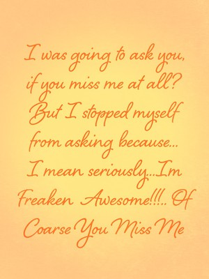 I was going to ask you, if you miss me at all? But I stopped myself from asking because... I mean seriously...Im Freaken Awesome!!!.. Of Coarse You Miss Me