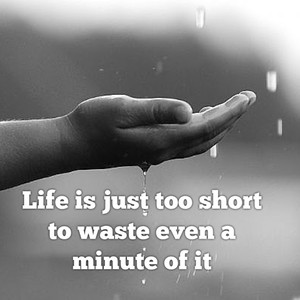 Life is just too short to waste even a minute of it